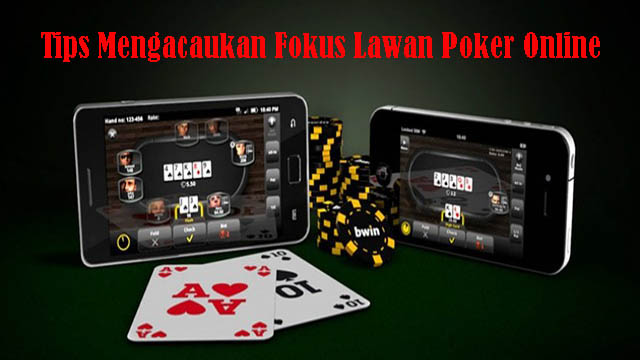 Tips Mengacaukan Fokus Lawan Poker Online
